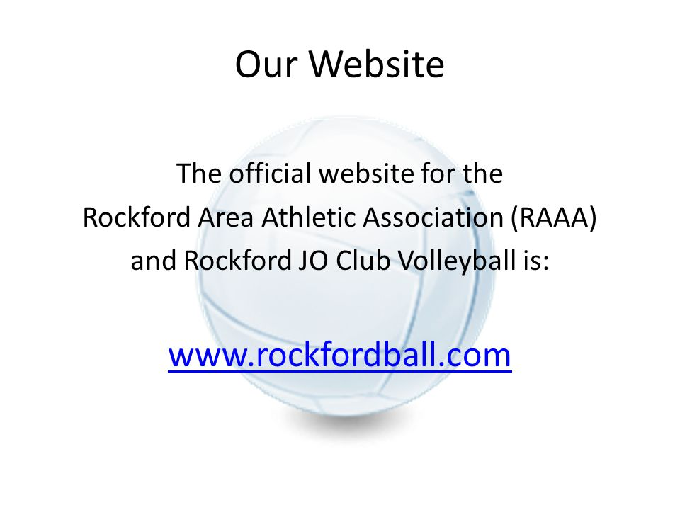 Our Website The official website for the Rockford Area Athletic Association (RAAA) and Rockford JO Club Volleyball is: www.rockfordball.com