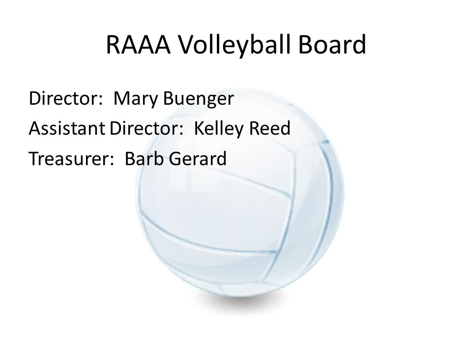 RAAA Volleyball Board Director: Mary Buenger Assistant Director: Kelley Reed Treasurer: Barb Gerard