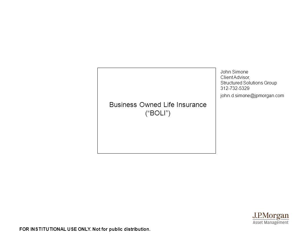 "Business Owned Life Insurance (""BOLI"") John Simone Client Advisor, Structured Solutions Group 312-732-5329 john.d.simone@jpmorgan.com FOR INSTITUTIONA"