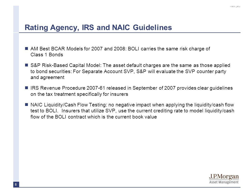 IM9081_BOLI 8 Rating Agency, IRS and NAIC Guidelines AM Best BCAR Models for 2007 and 2008: BOLI carries the same risk charge of Class 1 Bonds S&P Ris