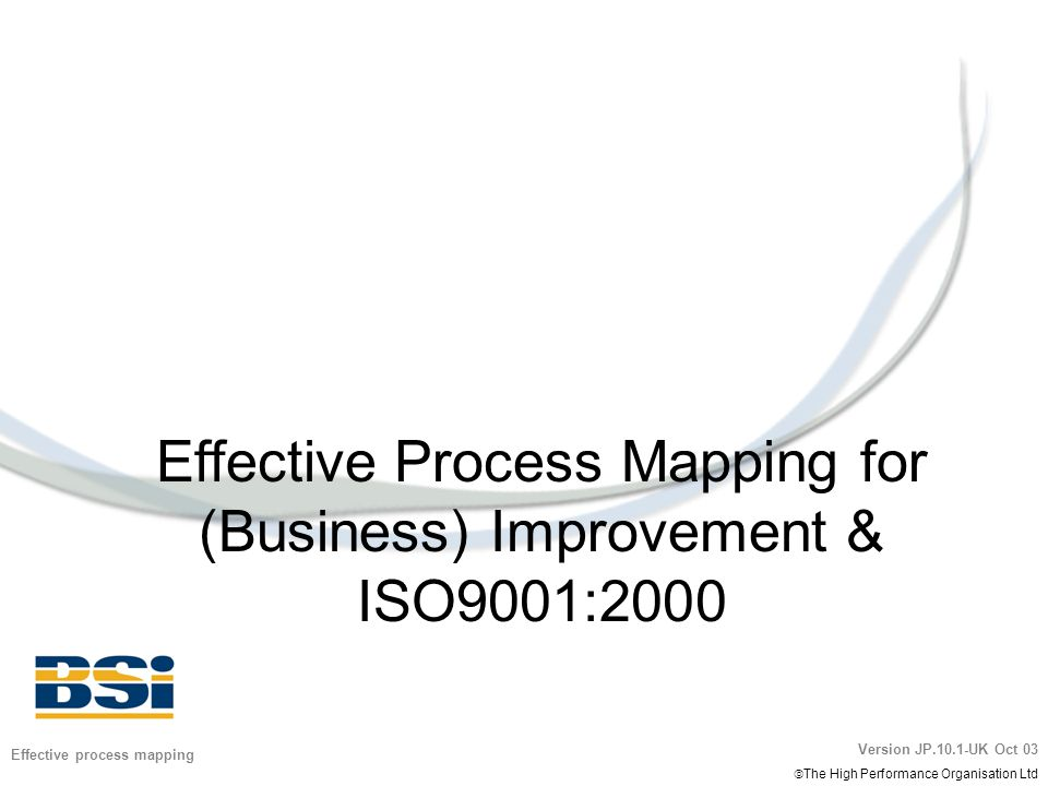 Version JP.10.1-UK Oct 03  The High Performance Organisation Ltd 2 Effective process mapping Workshop objectives 1.Understand and apply a process mapping protocol 2.Practice process mapping skills 3.