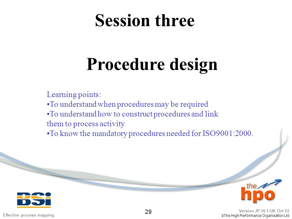 Version JP.10.1-UK Oct 03  The High Performance Organisation Ltd 29 Effective process mapping Session three Procedure design Learning points: To unde