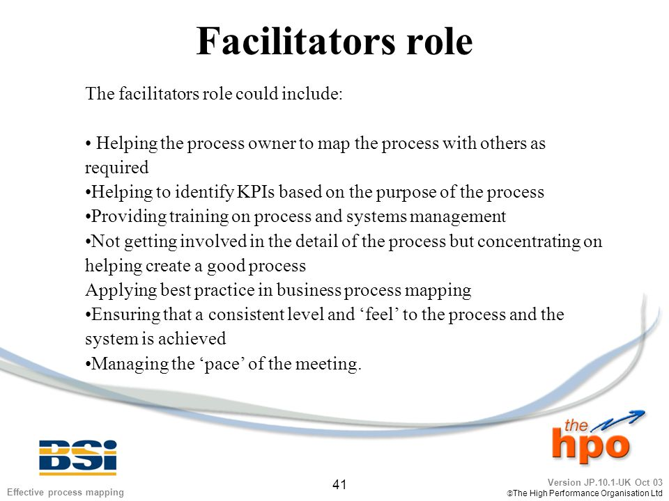 Version JP.10.1-UK Oct 03  The High Performance Organisation Ltd 41 Effective process mapping Facilitators role The facilitators role could include: Helping the process owner to map the process with others as required Helping to identify KPIs based on the purpose of the process Providing training on process and systems management Not getting involved in the detail of the process but concentrating on helping create a good process Applying best practice in business process mapping Ensuring that a consistent level and 'feel' to the process and the system is achieved Managing the 'pace' of the meeting.