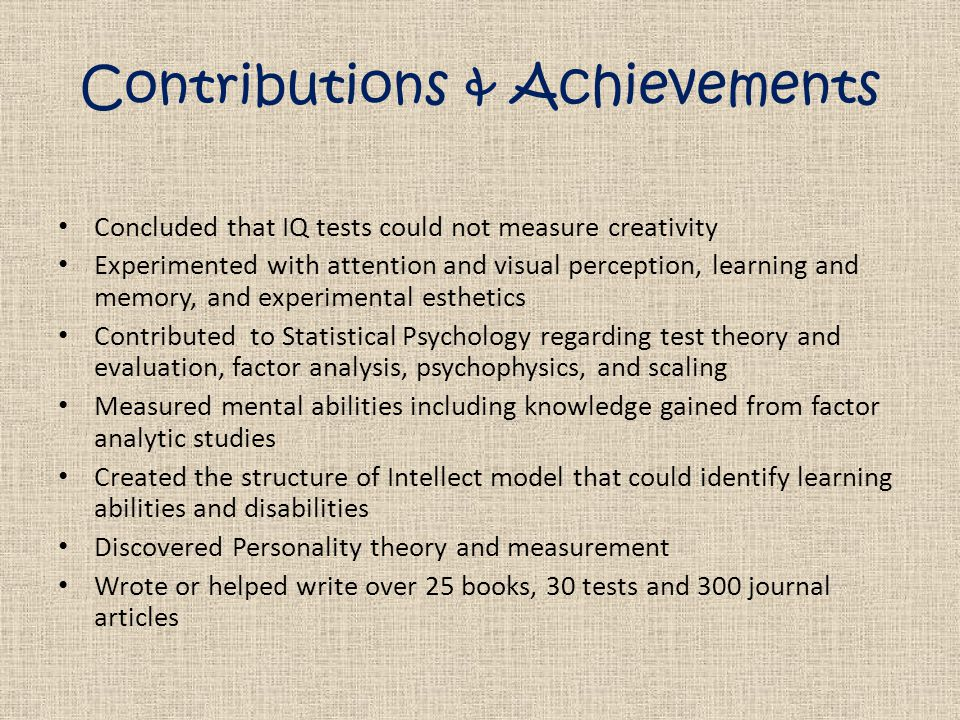 Contributions & Achievements Concluded that IQ tests could not measure creativity Experimented with attention and visual perception, learning and memory, and experimental esthetics Contributed to Statistical Psychology regarding test theory and evaluation, factor analysis, psychophysics, and scaling Measured mental abilities including knowledge gained from factor analytic studies Created the structure of Intellect model that could identify learning abilities and disabilities Discovered Personality theory and measurement Wrote or helped write over 25 books, 30 tests and 300 journal articles