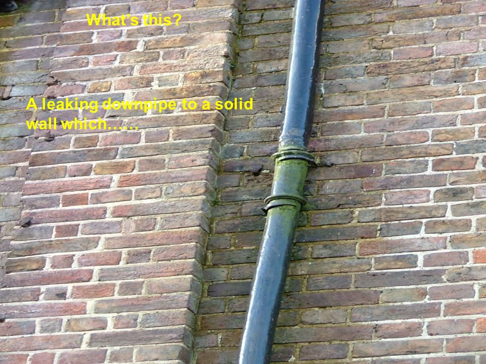 What's this A leaking downpipe to a solid wall which……