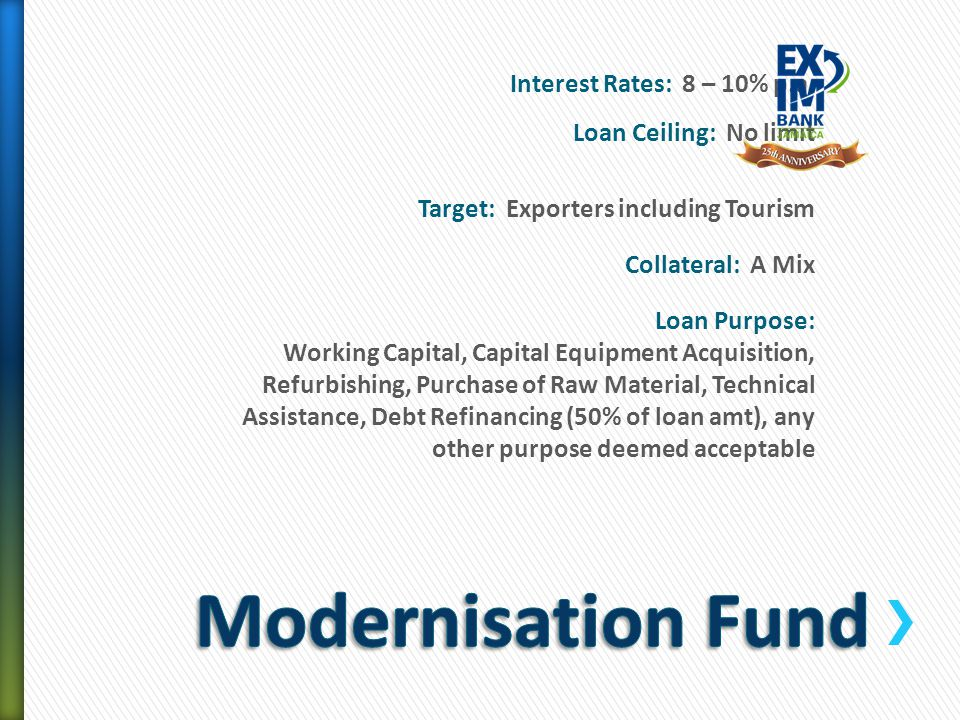 Interest Rates: 8 – 10% p.a. Loan Ceiling: No limit Target: Exporters including Tourism Collateral: A Mix Loan Purpose: Working Capital, Capital Equip