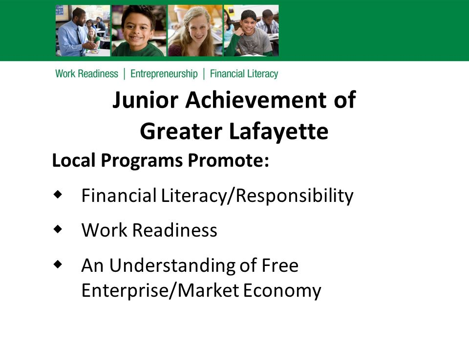 Junior Achievement of Greater Lafayette Local Programs Promote:  Financial Literacy/Responsibility  Work Readiness  An Understanding of Free Enterp