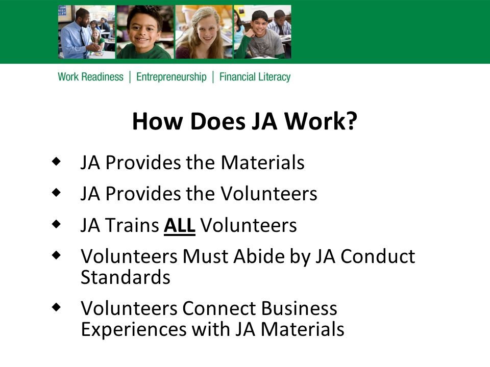 How Does JA Work?  JA Provides the Materials  JA Provides the Volunteers  JA Trains ALL Volunteers  Volunteers Must Abide by JA Conduct Standards