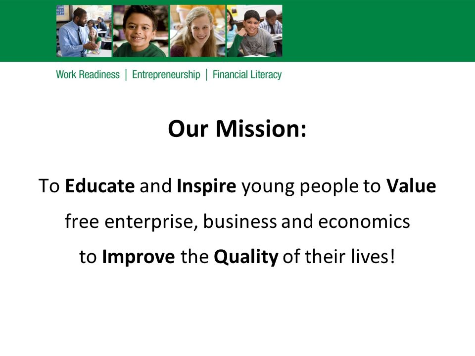 Our Mission: To Educate and Inspire young people to Value free enterprise, business and economics to Improve the Quality of their lives!