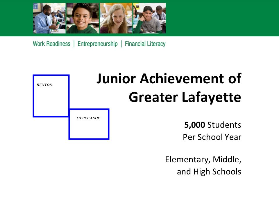Junior Achievement of Greater Lafayette 5,000 Students Per School Year Elementary, Middle, and High Schools BENTON TIPPECANOE