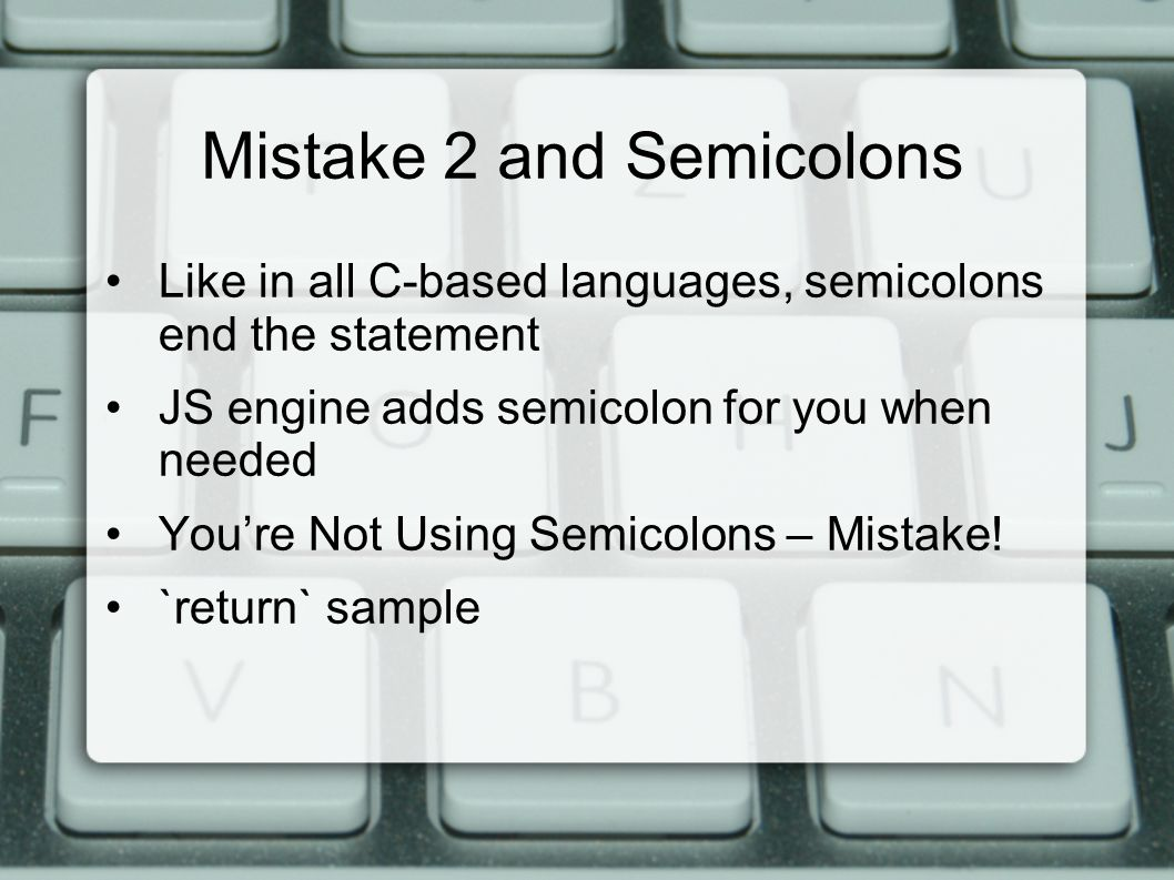Mistake 2 and Semicolons Like in all C-based languages, semicolons end the statement JS engine adds semicolon for you when needed You're Not Using Semicolons – Mistake.