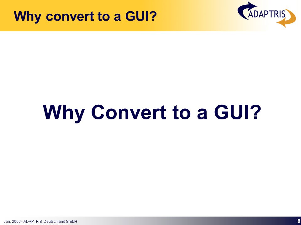 Jan. 2006 - ADAPTRIS Deutschland GmbH 8 Why Convert to a GUI Why convert to a GUI