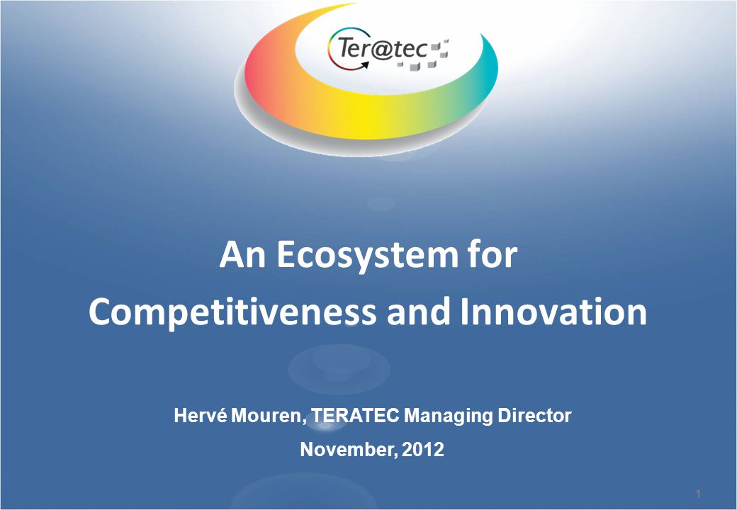 1 An Ecosystem for Competitiveness and Innovation Hervé Mouren, TERATEC Managing Director November, 2012