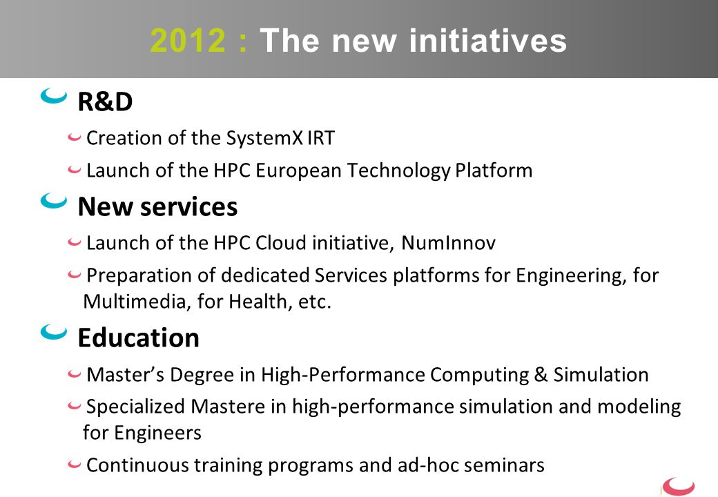 R&D Creation of the SystemX IRT Launch of the HPC European Technology Platform New services Launch of the HPC Cloud initiative, NumInnov Preparation of dedicated Services platforms for Engineering, for Multimedia, for Health, etc.