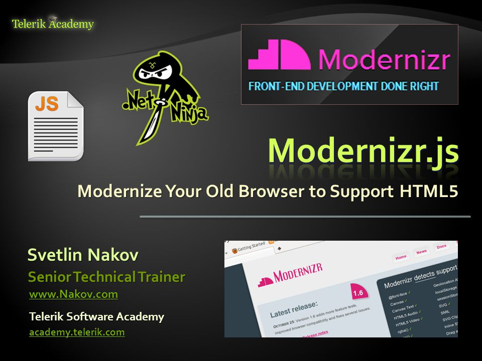 Modernize Your Old Browser to Support HTML 5 Svetlin Nakov Telerik Software Academy academy.telerik.com Senior Technical Trainer