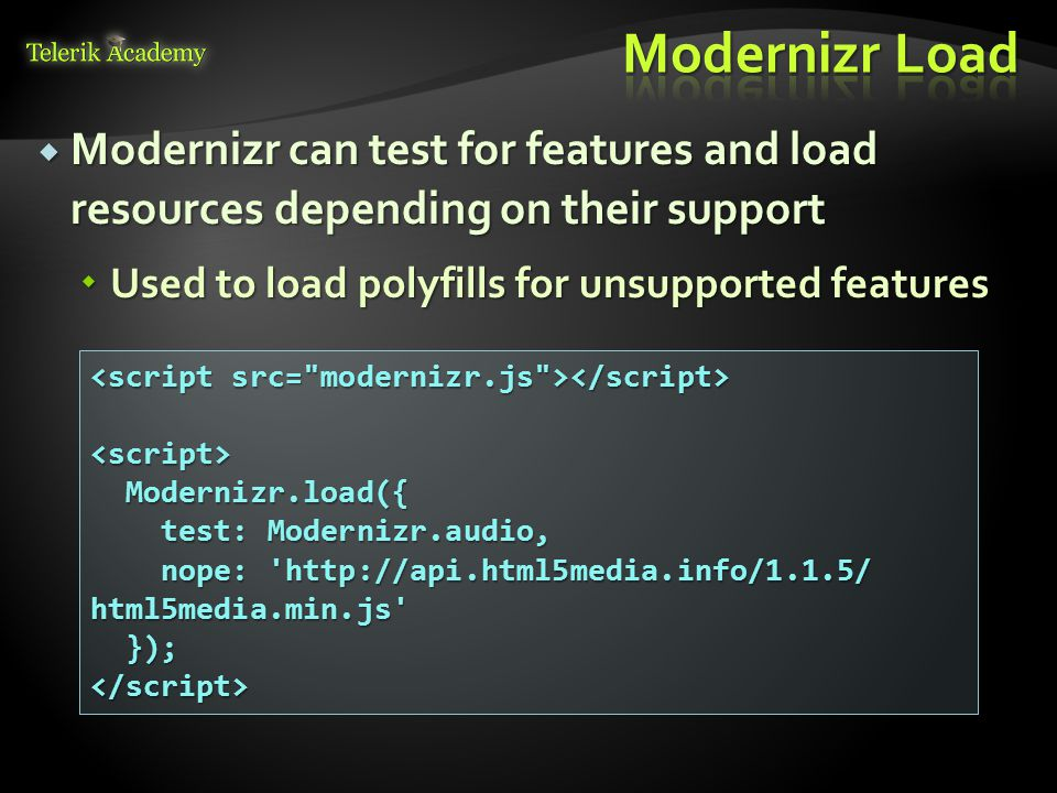  Modernizr can test for features and load resources depending on their support  Used to load polyfills for unsupported features <script> Modernizr.load({ Modernizr.load({ test: Modernizr.audio, test: Modernizr.audio, nope:   html5media.min.js nope:   html5media.min.js }); });</script>