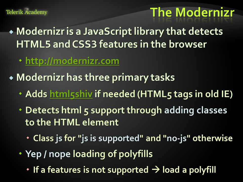 Modernizr is a JavaScript library that detects HTML 5 and CSS 3 features in the browser       Modernizr has three primary tasks  Adds html5shiv if needed (HTML5 tags in old IE) html5shiv  Detects html 5 support through adding classes to the HTML element  Class js for js is supported and no-js otherwise  Yep / nope loading of polyfills  If a features is not supported  load a polyfill