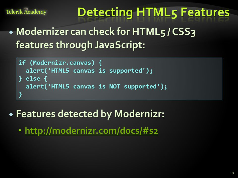  Modernizer can check for HTML5 / CSS3 features through JavaScript:  Features detected by Modernizr:  if (Modernizr.canvas) { alert( HTML5 canvas is supported ); alert( HTML5 canvas is supported ); } else { alert( HTML5 canvas is NOT supported ); alert( HTML5 canvas is NOT supported );}