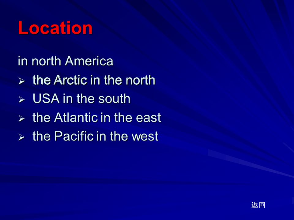 Location in north America  the Arctic in the north  USA in the south  the Atlantic in the east  the Pacific in the west 返回  the Arctic in the north the Arctic in the north the Arctic in the north