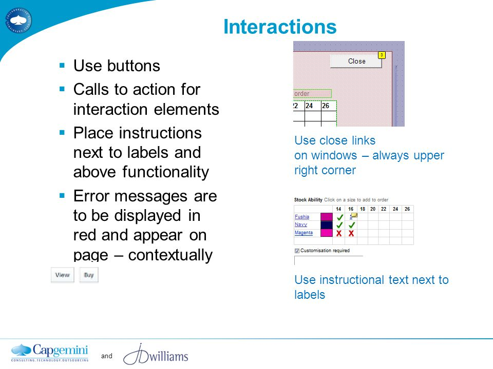 and Interactions  Use buttons  Calls to action for interaction elements  Place instructions next to labels and above functionality  Error messages are to be displayed in red and appear on page – contextually Use close links on windows – always upper right corner Use instructional text next to labels