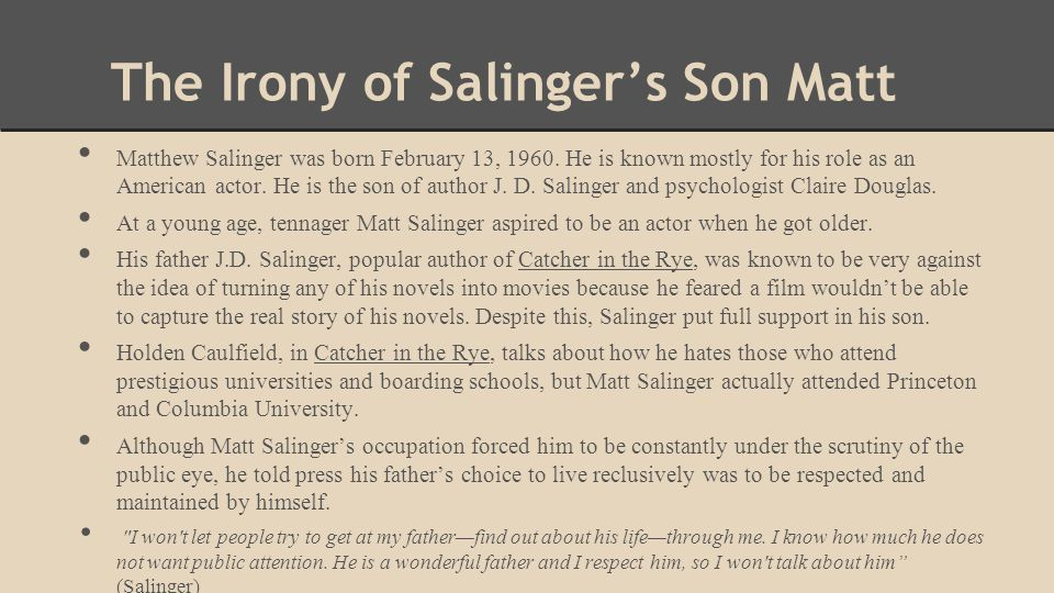 The Irony of Salinger's Son Matt Matthew Salinger was born February 13, 1960. He is known mostly for his role as an American actor. He is the son of a