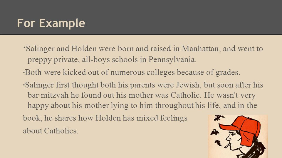 For Example · Salinger and Holden were born and raised in Manhattan, and went to preppy private, all-boys schools in Pennsylvania. ·Both were kicked o