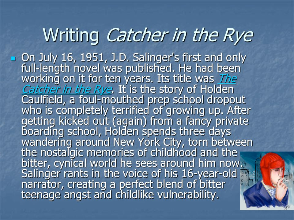 Writing Catcher in the Rye On July 16, 1951, J.D. Salinger's first and only full-length novel was published. He had been working on it for ten years.
