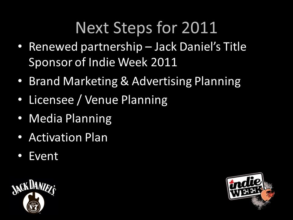 Next Steps for 2011 Renewed partnership – Jack Daniel's Title Sponsor of Indie Week 2011 Brand Marketing & Advertising Planning Licensee / Venue Planning Media Planning Activation Plan Event