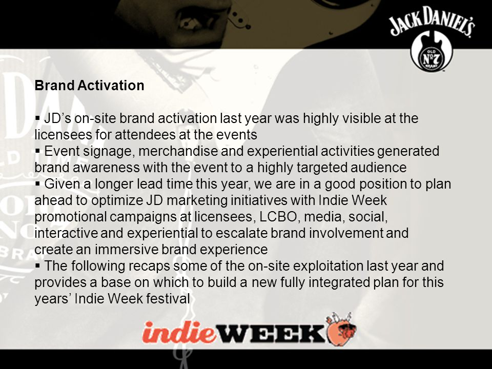 The Music Industry Brand Activation  JD's on-site brand activation last year was highly visible at the licensees for attendees at the events  Event signage, merchandise and experiential activities generated brand awareness with the event to a highly targeted audience  Given a longer lead time this year, we are in a good position to plan ahead to optimize JD marketing initiatives with Indie Week promotional campaigns at licensees, LCBO, media, social, interactive and experiential to escalate brand involvement and create an immersive brand experience  The following recaps some of the on-site exploitation last year and provides a base on which to build a new fully integrated plan for this years' Indie Week festival