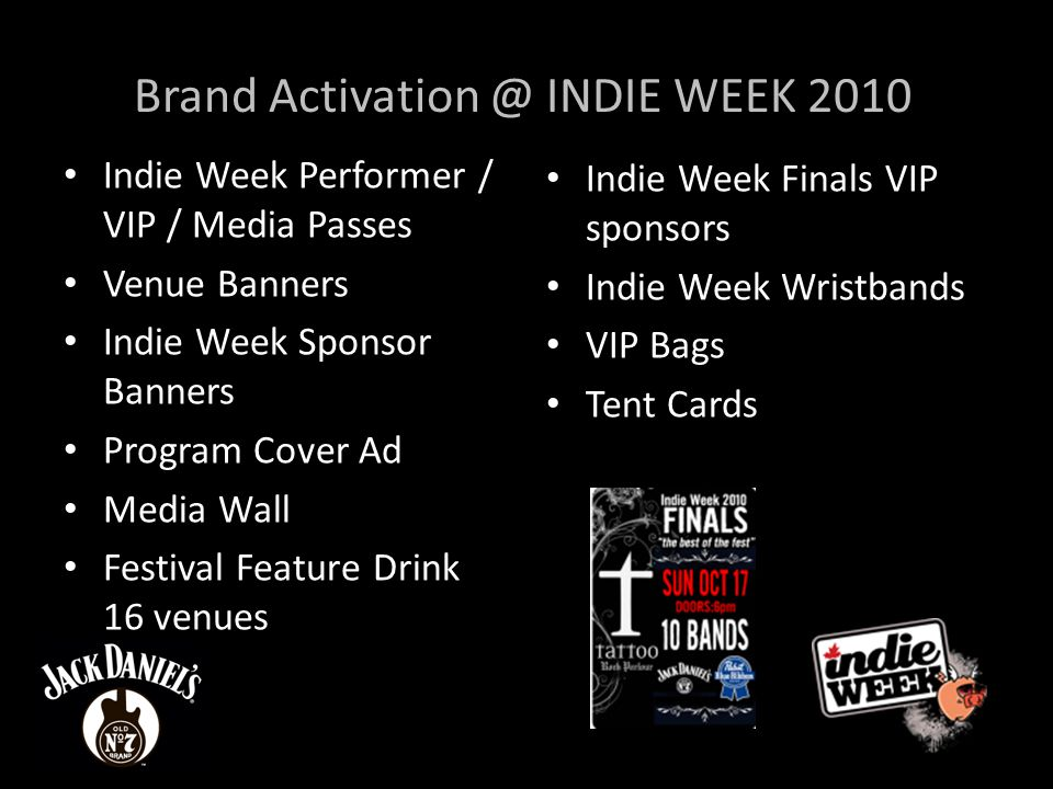 Brand INDIE WEEK 2010 Indie Week Performer / VIP / Media Passes Venue Banners Indie Week Sponsor Banners Program Cover Ad Media Wall Festival Feature Drink 16 venues Indie Week Finals VIP sponsors Indie Week Wristbands VIP Bags Tent Cards