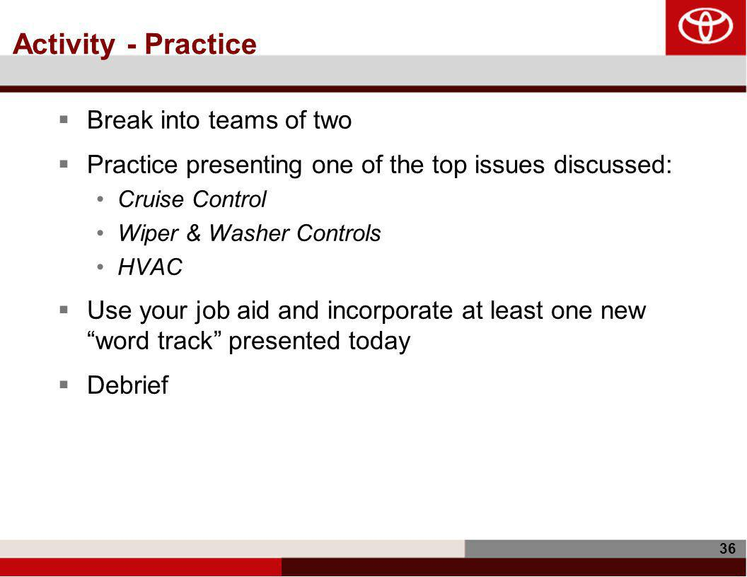 36 Activity - Practice  Break into teams of two  Practice presenting one of the top issues discussed: Cruise Control Wiper & Washer Controls HVAC  Use your job aid and incorporate at least one new word track presented today  Debrief