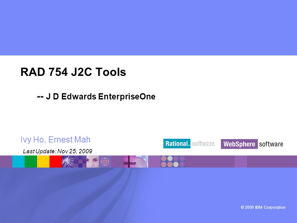 © 2009 IBM Corporation ® RAD 754 J2C Tools -- J D Edwards EnterpriseOne Ivy Ho, Ernest Mah Last Update: Nov 25, 2009