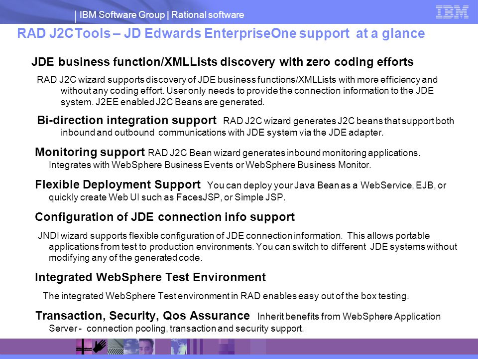 IBM Software Group | Rational software RAD J2CTools – JD Edwards EnterpriseOne support at a glance JDE business function/XMLLists discovery with zero coding efforts RAD J2C wizard supports discovery of JDE business functions/XMLLists with more efficiency and without any coding effort.