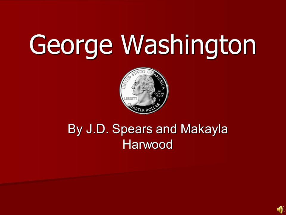 George Washington By J.D. Spears and Makayla Harwood
