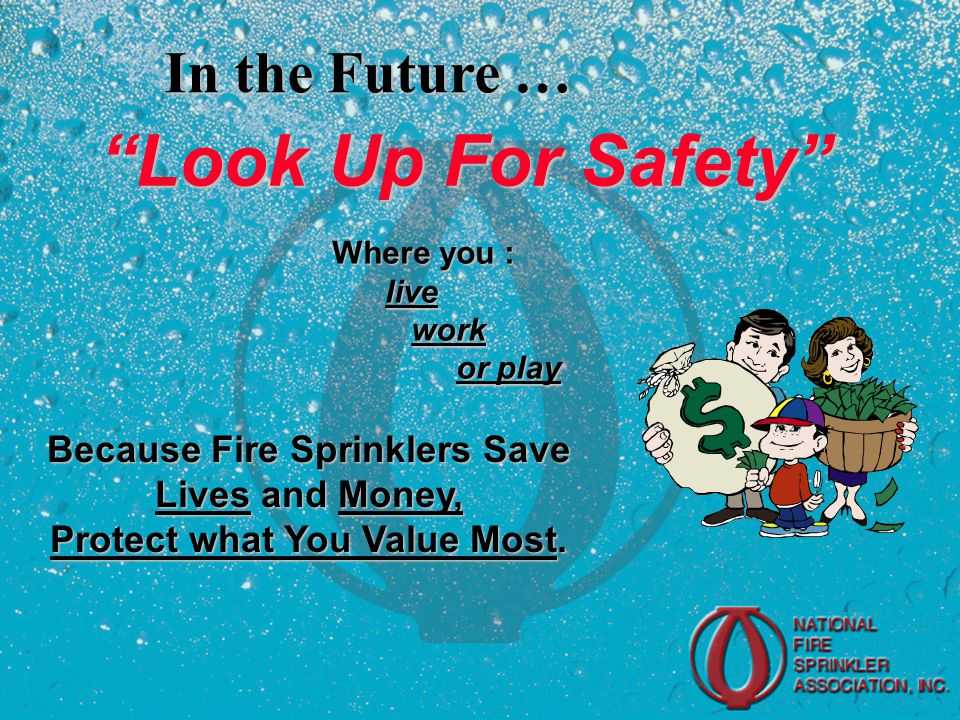 Look Up For Safety In the Future … Where you : live live work work or play or play Because Fire Sprinklers Save Lives and Money, Protect what You Value Most.