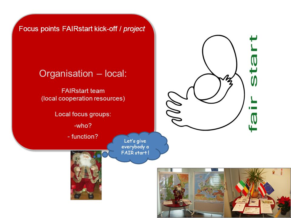 Focus points FAIRstart kick-off / project Organisation – local: FAIRstart team (local cooperation resources) Local focus groups: -who.