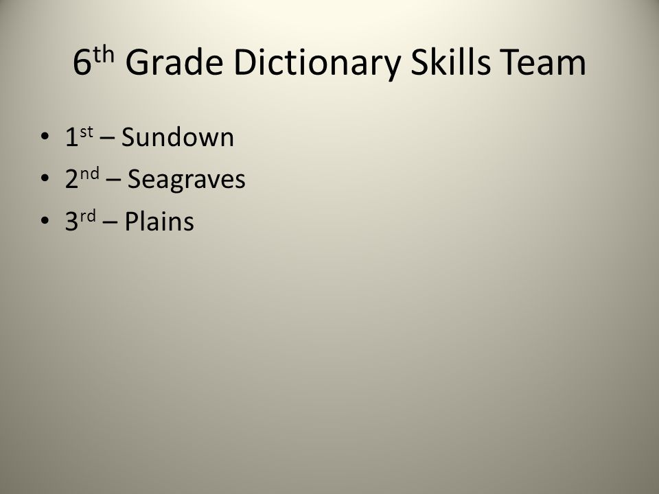 6 th Grade Dictionary Skills Team 1 st – Sundown 2 nd – Seagraves 3 rd – Plains