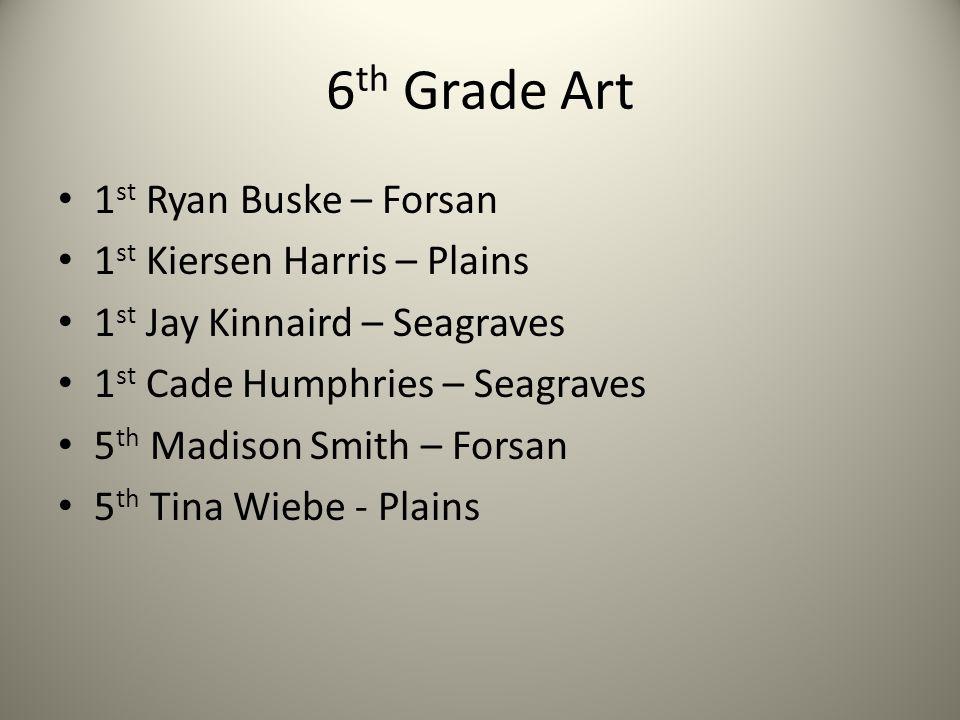 6 th Grade Art 1 st Ryan Buske – Forsan 1 st Kiersen Harris – Plains 1 st Jay Kinnaird – Seagraves 1 st Cade Humphries – Seagraves 5 th Madison Smith