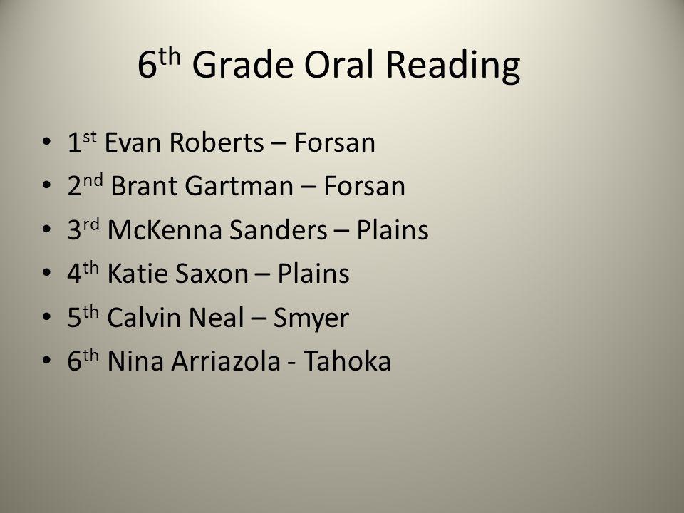6 th Grade Oral Reading 1 st Evan Roberts – Forsan 2 nd Brant Gartman – Forsan 3 rd McKenna Sanders – Plains 4 th Katie Saxon – Plains 5 th Calvin Nea