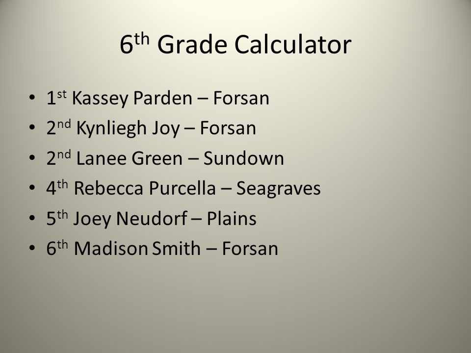 6 th Grade Calculator 1 st Kassey Parden – Forsan 2 nd Kynliegh Joy – Forsan 2 nd Lanee Green – Sundown 4 th Rebecca Purcella – Seagraves 5 th Joey Neudorf – Plains 6 th Madison Smith – Forsan