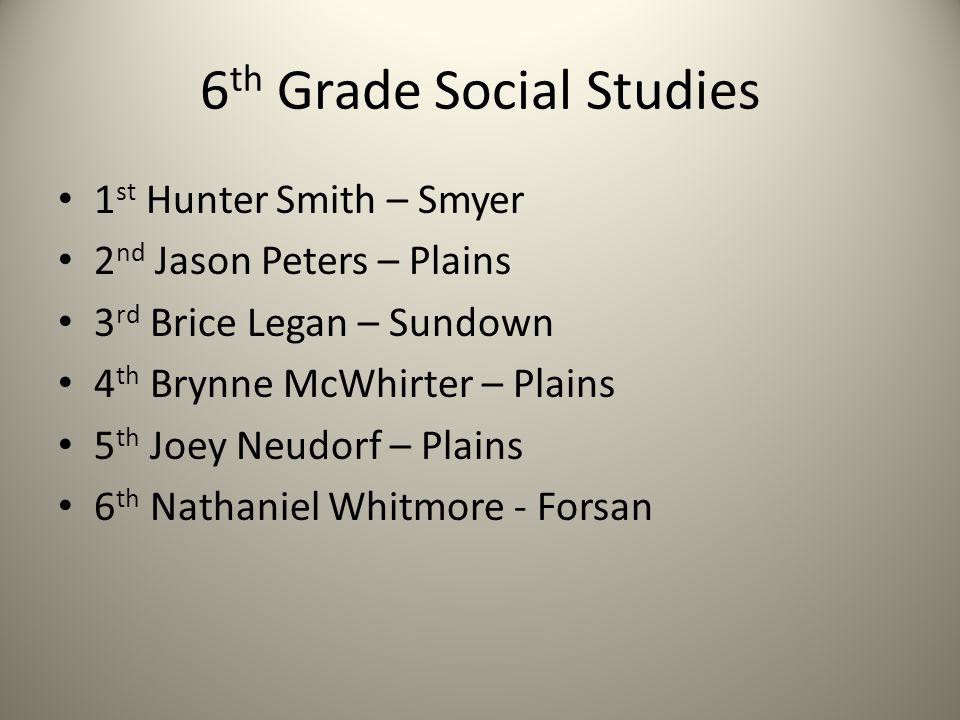 6 th Grade Social Studies 1 st Hunter Smith – Smyer 2 nd Jason Peters – Plains 3 rd Brice Legan – Sundown 4 th Brynne McWhirter – Plains 5 th Joey Neu