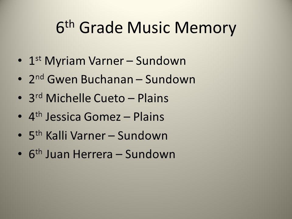 6 th Grade Music Memory 1 st Myriam Varner – Sundown 2 nd Gwen Buchanan – Sundown 3 rd Michelle Cueto – Plains 4 th Jessica Gomez – Plains 5 th Kalli
