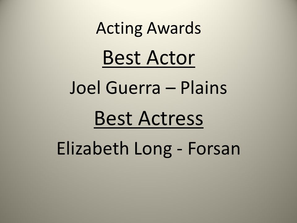 Acting Awards Best Actor Joel Guerra – Plains Best Actress Elizabeth Long - Forsan