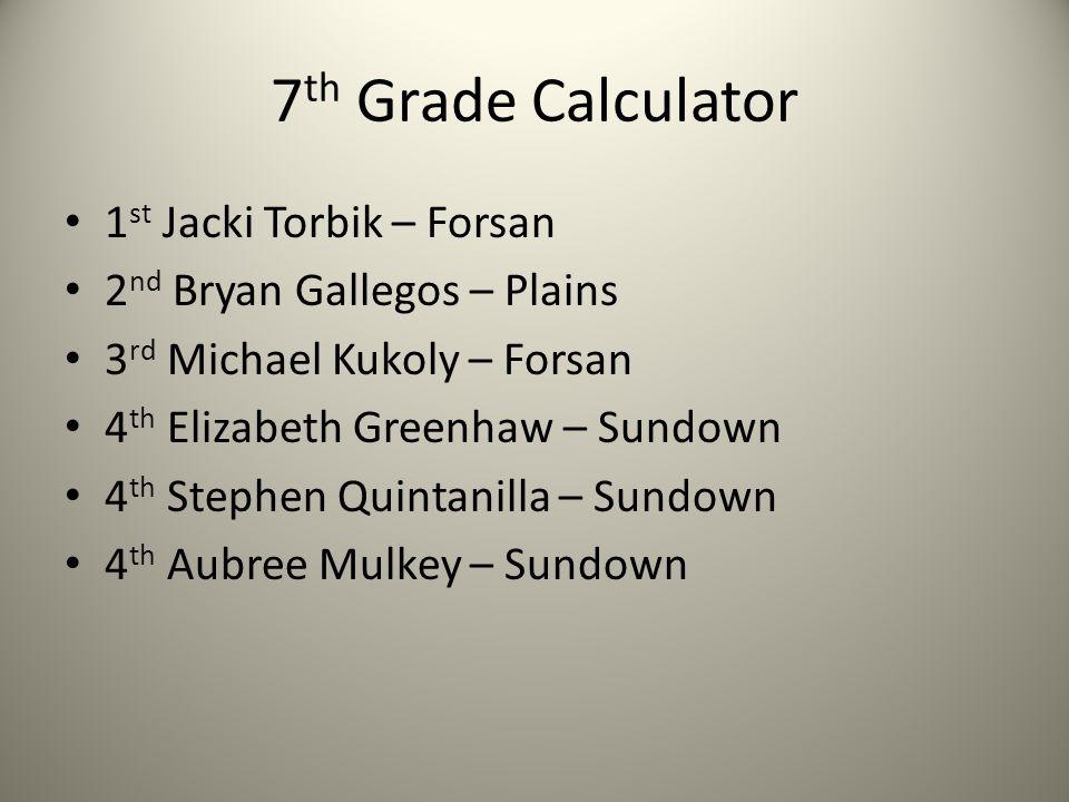 7 th Grade Calculator 1 st Jacki Torbik – Forsan 2 nd Bryan Gallegos – Plains 3 rd Michael Kukoly – Forsan 4 th Elizabeth Greenhaw – Sundown 4 th Step