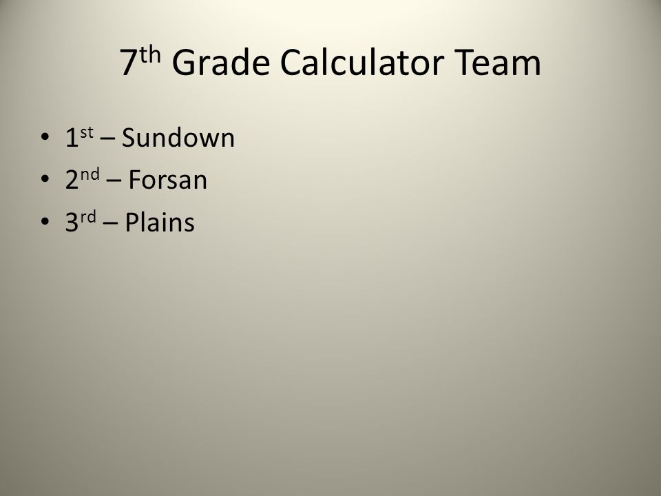 7 th Grade Calculator Team 1 st – Sundown 2 nd – Forsan 3 rd – Plains