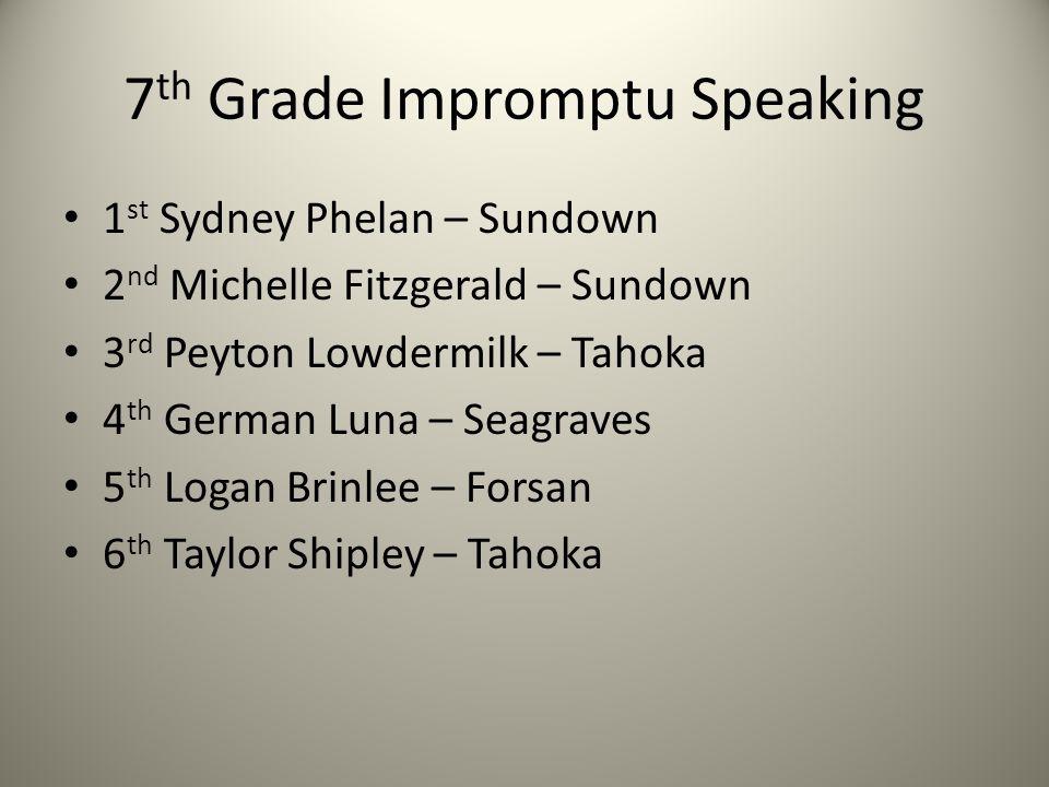 7 th Grade Impromptu Speaking 1 st Sydney Phelan – Sundown 2 nd Michelle Fitzgerald – Sundown 3 rd Peyton Lowdermilk – Tahoka 4 th German Luna – Seagr