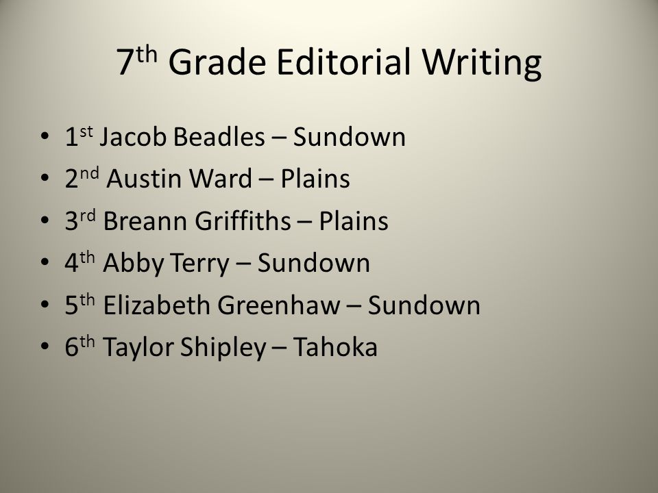 7 th Grade Editorial Writing 1 st Jacob Beadles – Sundown 2 nd Austin Ward – Plains 3 rd Breann Griffiths – Plains 4 th Abby Terry – Sundown 5 th Eliz