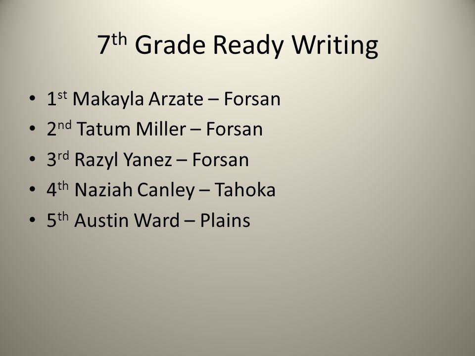 7 th Grade Ready Writing 1 st Makayla Arzate – Forsan 2 nd Tatum Miller – Forsan 3 rd Razyl Yanez – Forsan 4 th Naziah Canley – Tahoka 5 th Austin War