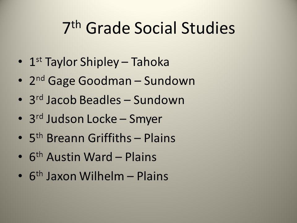 7 th Grade Social Studies 1 st Taylor Shipley – Tahoka 2 nd Gage Goodman – Sundown 3 rd Jacob Beadles – Sundown 3 rd Judson Locke – Smyer 5 th Breann