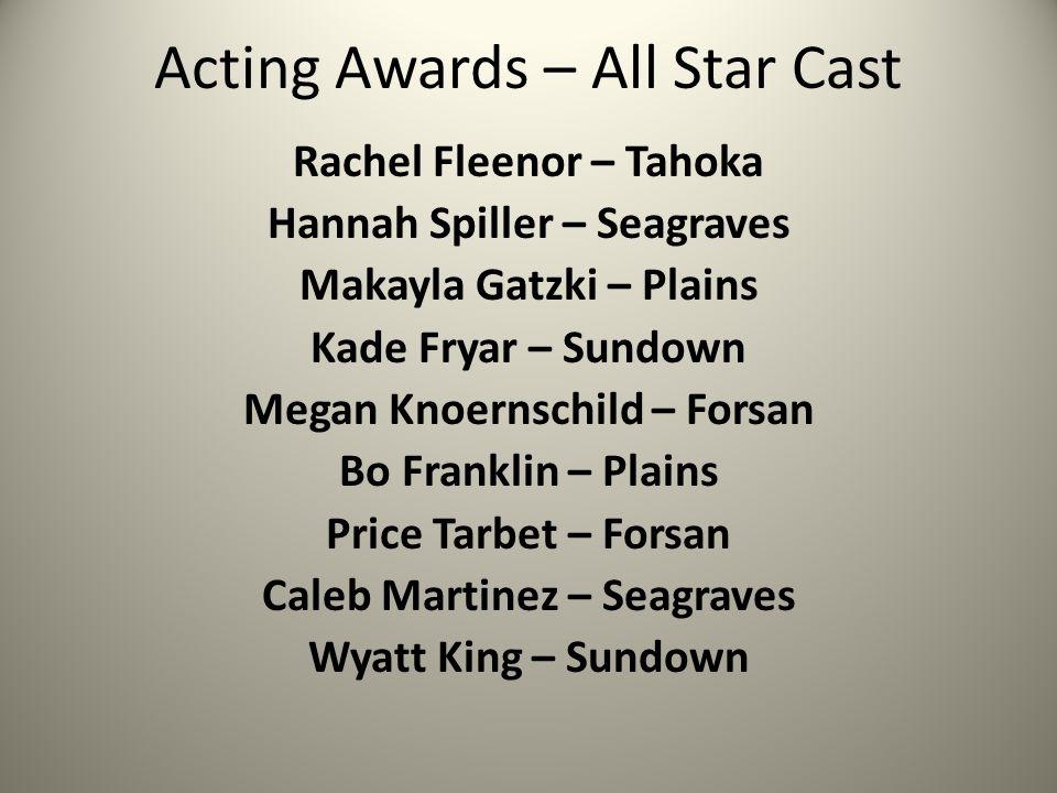 Acting Awards – All Star Cast Rachel Fleenor – Tahoka Hannah Spiller – Seagraves Makayla Gatzki – Plains Kade Fryar – Sundown Megan Knoernschild – For